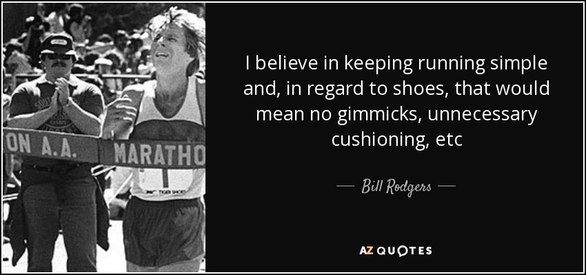 I believe in keeping running simple and, in regard to shoes, that would mean no gimmicks, unnecessary cushioning, etc - Bill Rodgers
