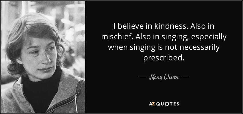 I believe in kindness. Also in mischief. Also in singing, especially when singing is not necessarily prescribed. - Mary Oliver
