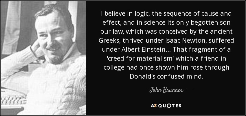I believe in logic, the sequence of cause and effect, and in science its only begotten son our law, which was conceived by the ancient Greeks, thrived under Isaac Newton, suffered under Albert Einstein... That fragment of a 'creed for materialism' which a friend in college had once shown him rose through Donald's confused mind. - John Brunner