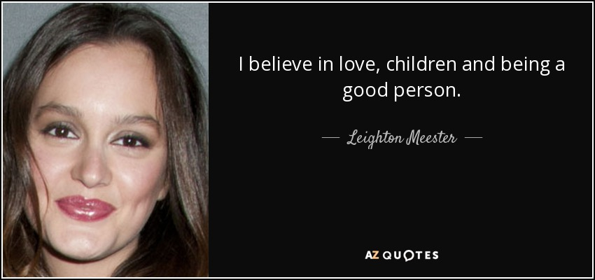 I believe in love, children and being a good person. - Leighton Meester