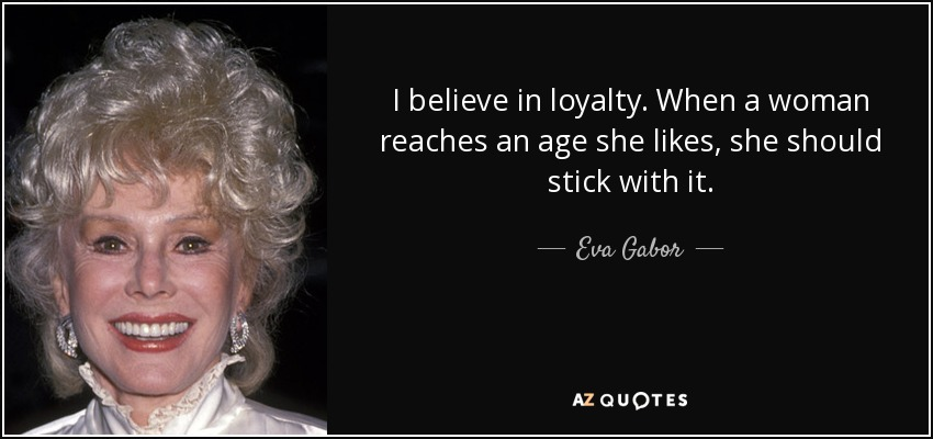 I believe in loyalty. When a woman reaches an age she likes, she should stick with it. - Eva Gabor