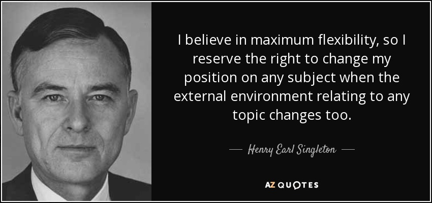 I believe in maximum flexibility, so I reserve the right to change my position on any subject when the external environment relating to any topic changes too. - Henry Earl Singleton