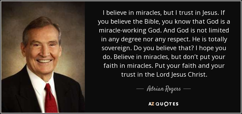 I believe in miracles, but I trust in Jesus. If you believe the Bible, you know that God is a miracle-working God. And God is not limited in any degree nor any respect. He is totally sovereign. Do you believe that? I hope you do. Believe in miracles, but don't put your faith in miracles. Put your faith and your trust in the Lord Jesus Christ. - Adrian Rogers