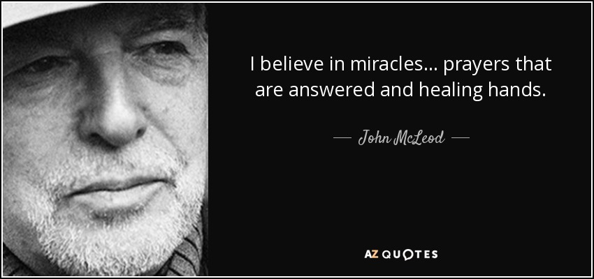 I believe in miracles . . . prayers that are answered and healing hands. - John McLeod