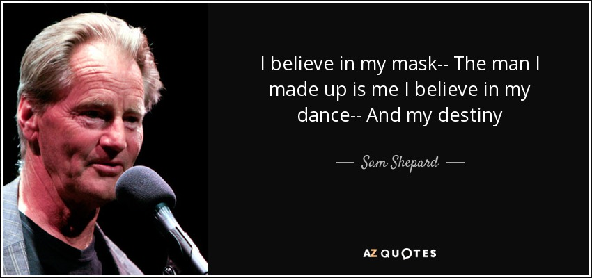 I believe in my mask-- The man I made up is me I believe in my dance-- And my destiny - Sam Shepard