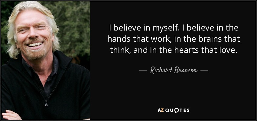 I believe in myself. I believe in the hands that work, in the brains that think, and in the hearts that love. - Richard Branson