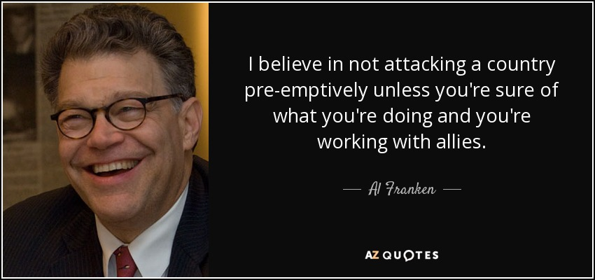 I believe in not attacking a country pre-emptively unless you're sure of what you're doing and you're working with allies. - Al Franken
