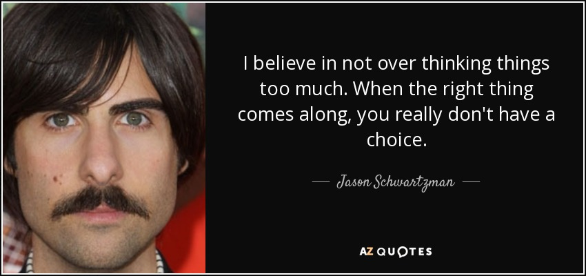 I believe in not over thinking things too much. When the right thing comes along, you really don't have a choice. - Jason Schwartzman