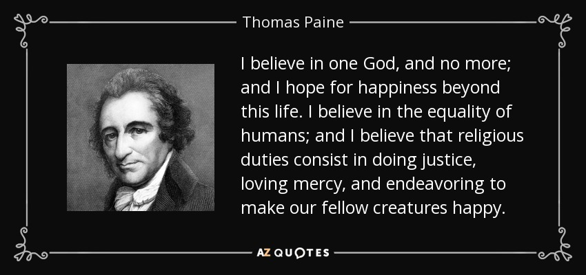 I believe in one God, and no more; and I hope for happiness beyond this life. I believe in the equality of humans; and I believe that religious duties consist in doing justice, loving mercy, and endeavoring to make our fellow creatures happy. - Thomas Paine