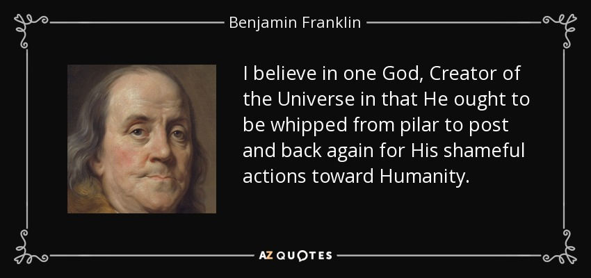 I believe in one God, Creator of the Universe in that He ought to be whipped from pilar to post and back again for His shameful actions toward Humanity. - Benjamin Franklin