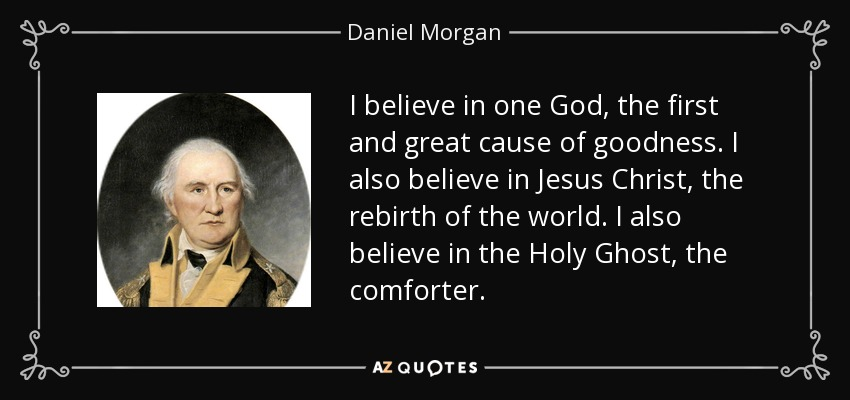 I believe in one God, the first and great cause of goodness. I also believe in Jesus Christ, the rebirth of the world. I also believe in the Holy Ghost, the comforter. - Daniel Morgan