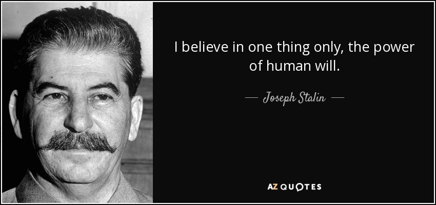 I believe in one thing only, the power of human will. - Joseph Stalin