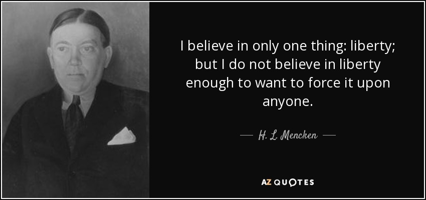 I believe in only one thing: liberty; but I do not believe in liberty enough to want to force it upon anyone. - H. L. Mencken