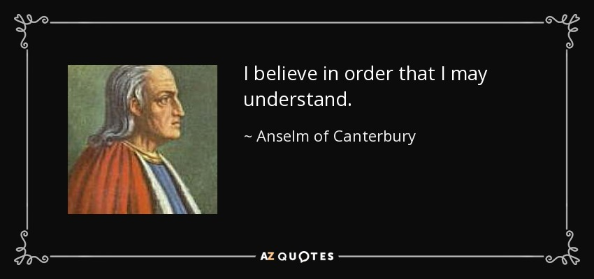 I believe in order that I may understand. - Anselm of Canterbury