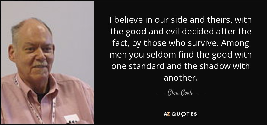 I believe in our side and theirs, with the good and evil decided after the fact, by those who survive. Among men you seldom find the good with one standard and the shadow with another. - Glen Cook
