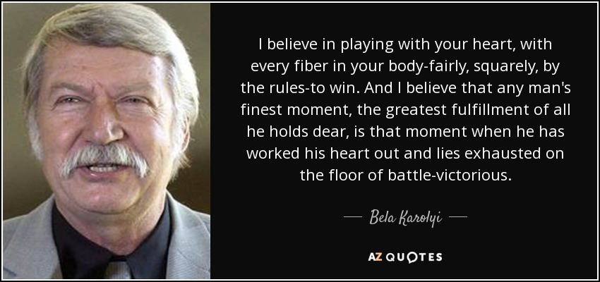 I believe in playing with your heart, with every fiber in your body-fairly, squarely, by the rules-to win. And I believe that any man's finest moment, the greatest fulfillment of all he holds dear, is that moment when he has worked his heart out and lies exhausted on the floor of battle-victorious. - Bela Karolyi