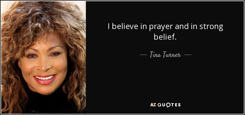 I believe in prayer and in strong belief. - Tina Turner