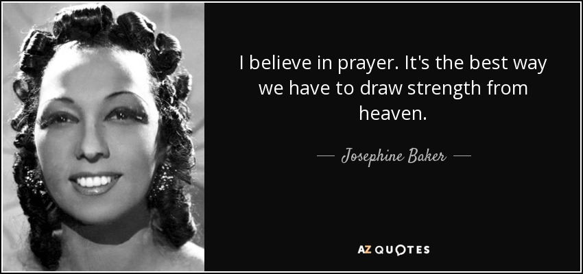 I believe in prayer. It's the best way we have to draw strength from heaven. - Josephine Baker