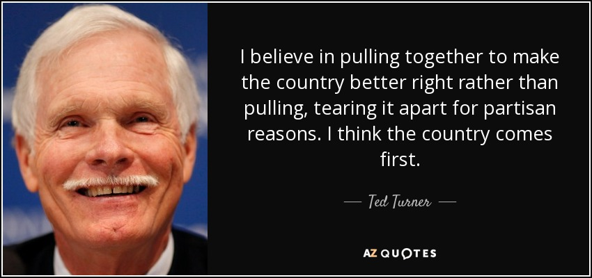 I believe in pulling together to make the country better right rather than pulling, tearing it apart for partisan reasons. I think the country comes first. - Ted Turner