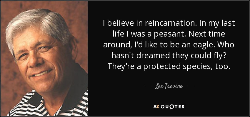 I believe in reincarnation. In my last life I was a peasant. Next time around, I'd like to be an eagle. Who hasn't dreamed they could fly? They're a protected species, too. - Lee Trevino