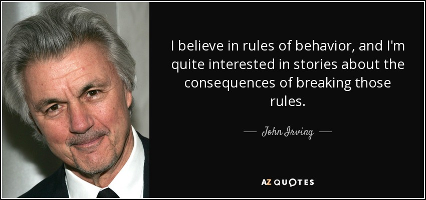 I believe in rules of behavior, and I'm quite interested in stories about the consequences of breaking those rules. - John Irving