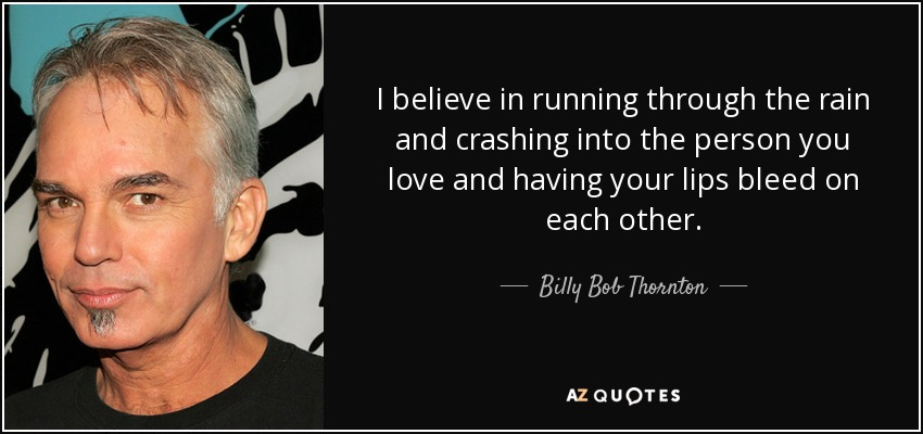I believe in running through the rain and crashing into the person you love and having your lips bleed on each other. - Billy Bob Thornton