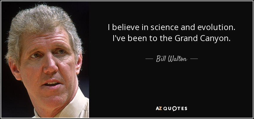 I believe in science and evolution. I've been to the Grand Canyon. - Bill Walton