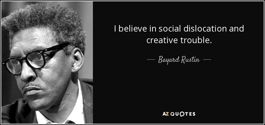I believe in social dislocation and creative trouble. - Bayard Rustin
