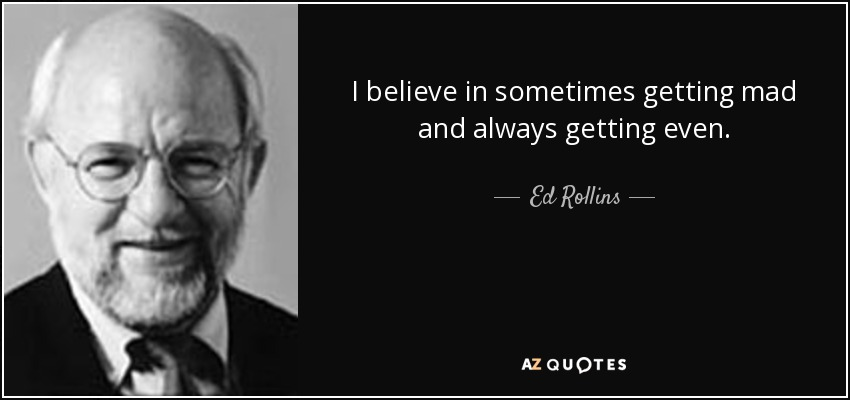 I believe in sometimes getting mad and always getting even. - Ed Rollins