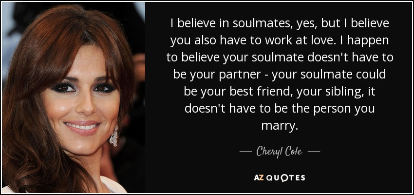 I believe in soulmates, yes, but I believe you also have to work at love. I happen to believe your soulmate doesn't have to be your partner - your soulmate could be your best friend, your sibling, it doesn't have to be the person you marry. - Cheryl Cole