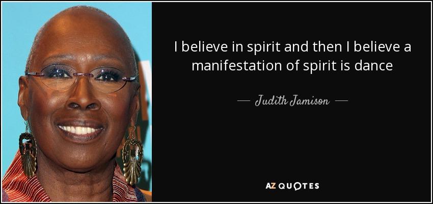 I believe in spirit and then I believe a manifestation of spirit is dance - Judith Jamison