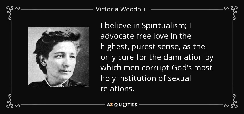 I believe in Spiritualism; I advocate free love in the highest, purest sense, as the only cure for the damnation by which men corrupt God's most holy institution of sexual relations. - Victoria Woodhull