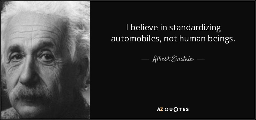 I believe in standardizing automobiles, not human beings. - Albert Einstein