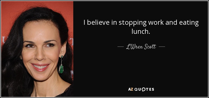 I believe in stopping work and eating lunch. - L'Wren Scott