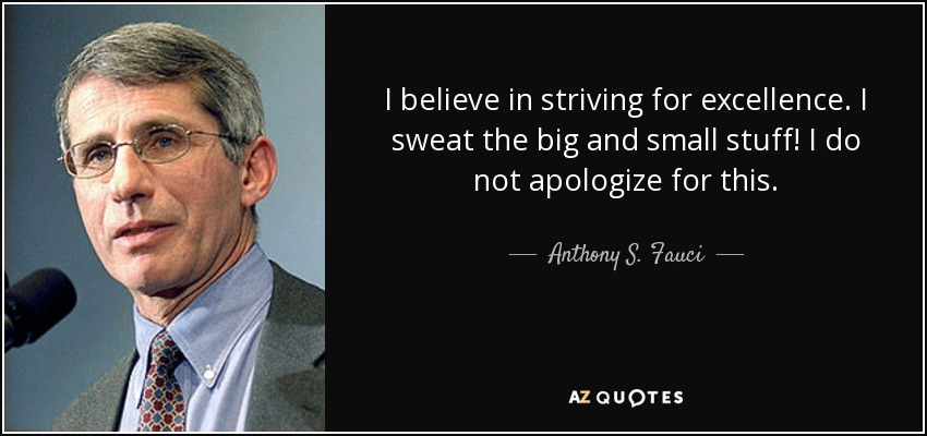 I believe in striving for excellence. I sweat the big and small stuff! I do not apologize for this. - Anthony S. Fauci