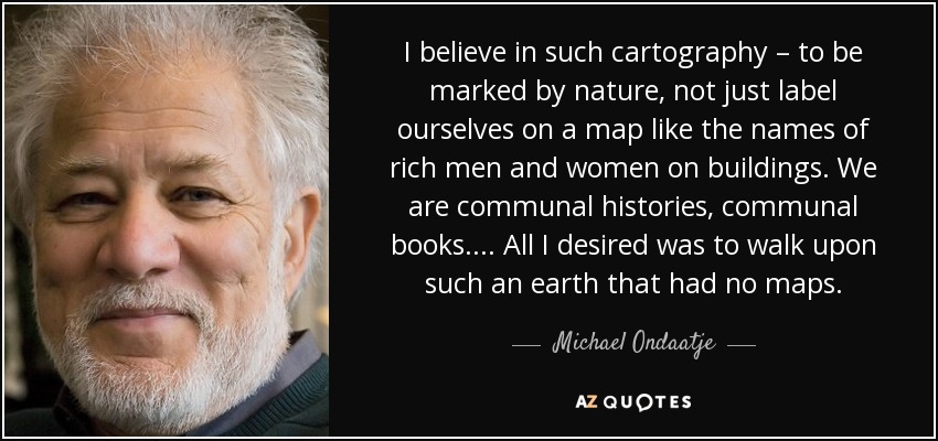 I believe in such cartography – to be marked by nature, not just label ourselves on a map like the names of rich men and women on buildings. We are communal histories, communal books. ... All I desired was to walk upon such an earth that had no maps. - Michael Ondaatje