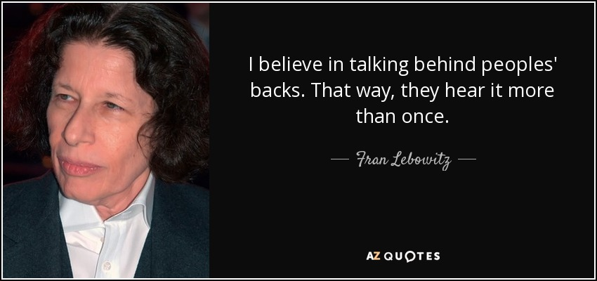 I believe in talking behind peoples' backs. That way, they hear it more than once. - Fran Lebowitz