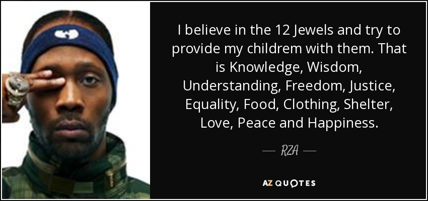 I believe in the 12 Jewels and try to provide my childrem with them. That is Knowledge, Wisdom, Understanding, Freedom, Justice, Equality, Food, Clothing, Shelter, Love, Peace and Happiness. - RZA