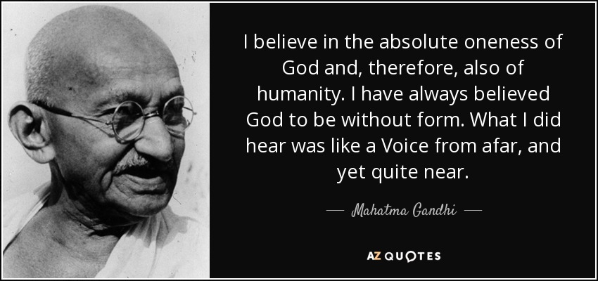 I believe in the absolute oneness of God and, therefore, also of humanity. I have always believed God to be without form. What I did hear was like a Voice from afar, and yet quite near. - Mahatma Gandhi