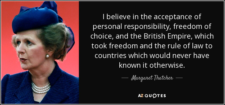 I believe in the acceptance of personal responsibility, freedom of choice, and the British Empire, which took freedom and the rule of law to countries which would never have known it otherwise. - Margaret Thatcher