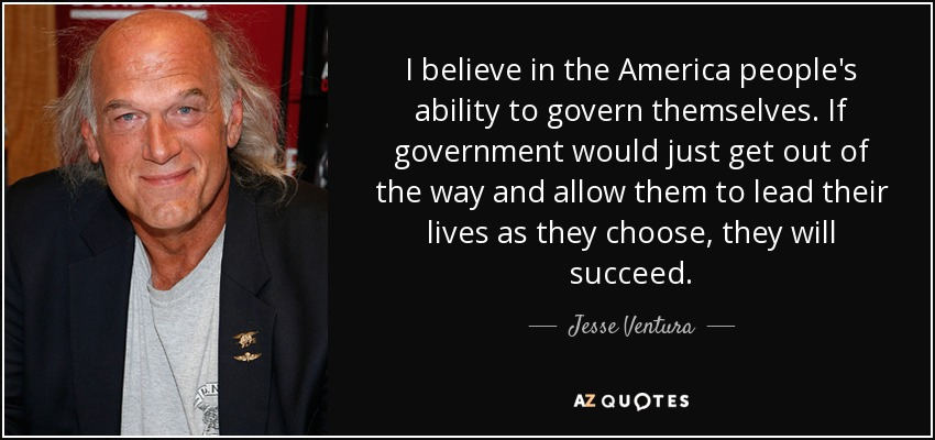 I believe in the America people's ability to govern themselves. If government would just get out of the way and allow them to lead their lives as they choose, they will succeed. - Jesse Ventura