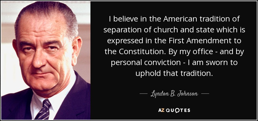 I believe in the American tradition of separation of church and state which is expressed in the First Amendment to the Constitution. By my office - and by personal conviction - I am sworn to uphold that tradition. - Lyndon B. Johnson