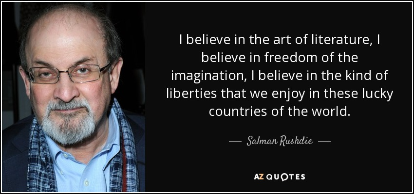I believe in the art of literature, I believe in freedom of the imagination, I believe in the kind of liberties that we enjoy in these lucky countries of the world. - Salman Rushdie