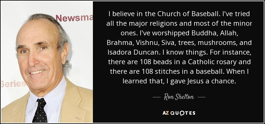 I believe in the Church of Baseball. I've tried all the major religions and most of the minor ones. I've worshipped Buddha, Allah, Brahma, Vishnu, Siva, trees, mushrooms, and Isadora Duncan. I know things. For instance, there are 108 beads in a Catholic rosary and there are 108 stitches in a baseball. When I learned that, I gave Jesus a chance. - Ron Shelton