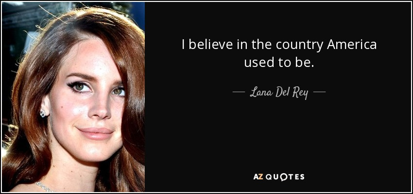 Lana Del Rey quote: I believe in the country America used to be
