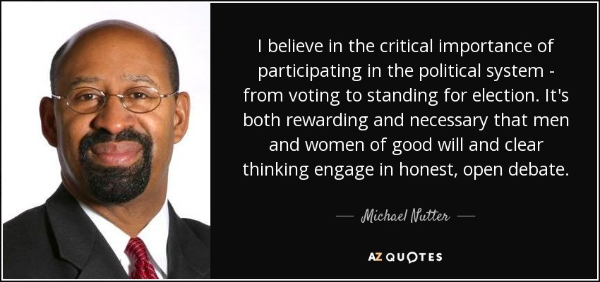 I believe in the critical importance of participating in the political system - from voting to standing for election. It's both rewarding and necessary that men and women of good will and clear thinking engage in honest, open debate. - Michael Nutter