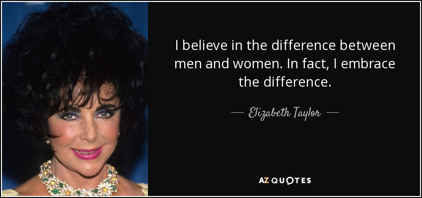 I believe in the difference between men and women. In fact, I embrace the difference. - Elizabeth Taylor