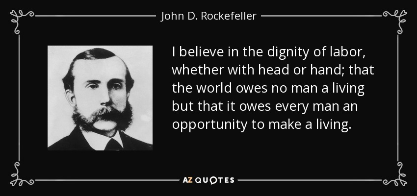 I believe in the dignity of labor, whether with head or hand; that the world owes no man a living but that it owes every man an opportunity to make a living. - John D. Rockefeller