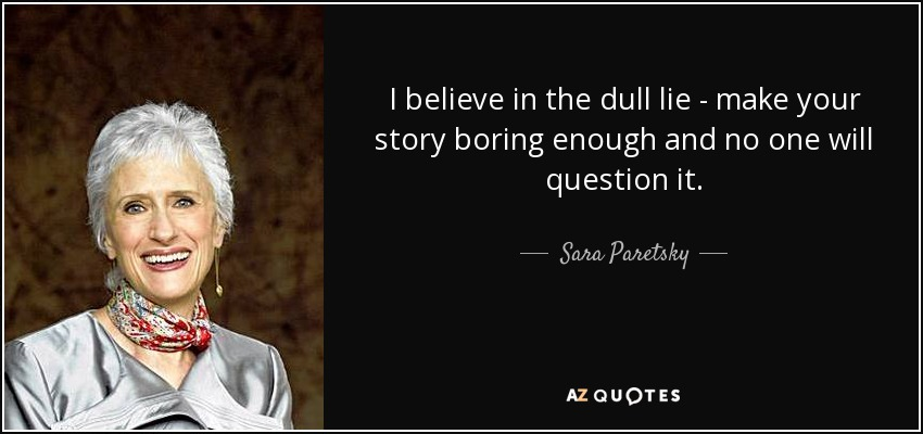 I believe in the dull lie - make your story boring enough and no one will question it. - Sara Paretsky