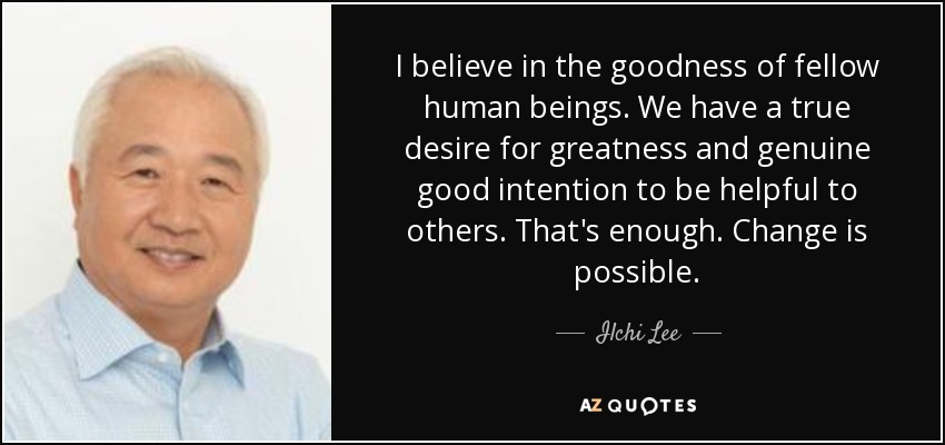 I believe in the goodness of fellow human beings. We have a true desire for greatness and genuine good intention to be helpful to others. That's enough. Change is possible. - Ilchi Lee
